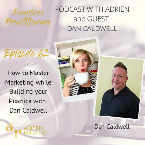 Fearless Practitioners Podcast -How to Master Marketing while Building your Practice with Dan Caldwell