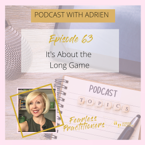 Fearless Practitioners Podcast-Its About the Long Game