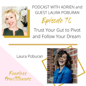 Fearless Practitioners Podcast-Trust Your Gut to Pivot and Follow Your Dream with Laura Poburan