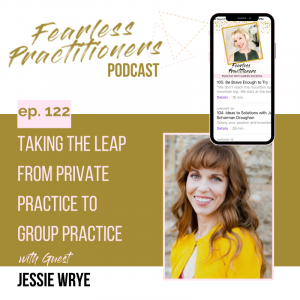 Fearless Practitioners - Ep. 122 - Taking the Leap From Private Practice to Group Practice