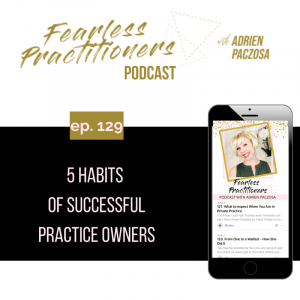 Fearless Practitioners - Ep. 129 - 5 Habits of Successful Practice Owners