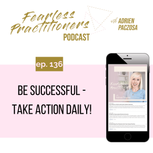 Fearless Practitioners - Ep. 136 - Be Successful - Take Action Daily